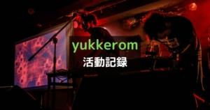 yukkerom活動報告 音楽活動